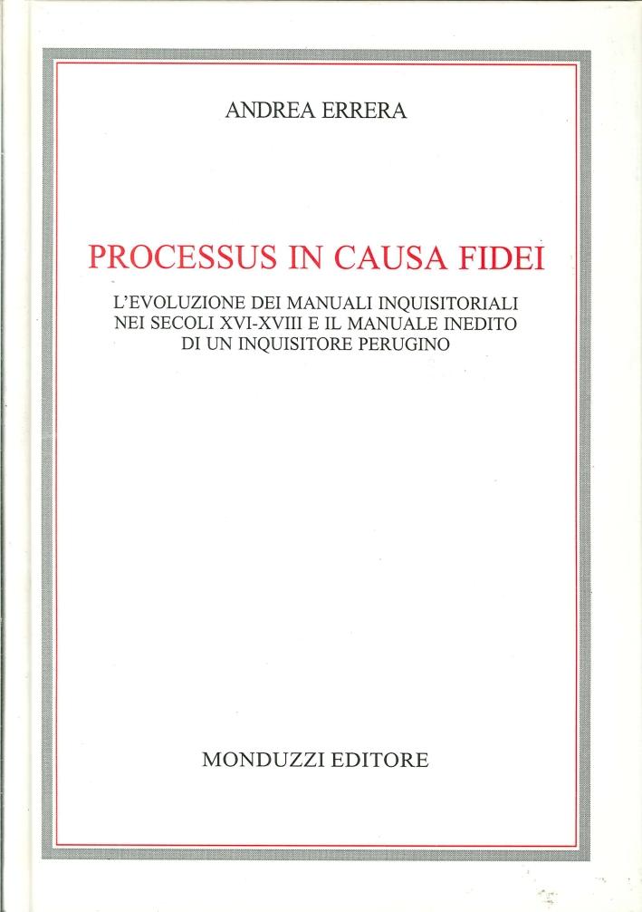 Processus in Causa Fidei. L'Evoluzione dei Manuali Inquisitoriali nei Secoli XVI-XVIII e il Manuale Inedito di un Inquisitore Perugino