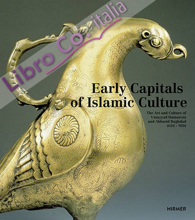 Early Capitals of Islamic Culture. The Art and Culture of Umayyad Damascus and Abbasid Baghdad (650 - 950)