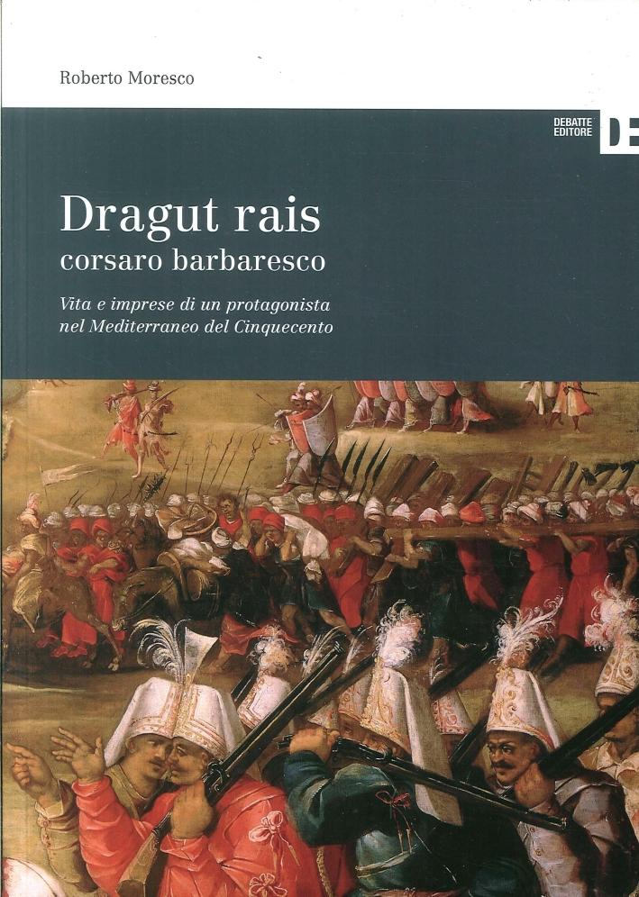 Dragut Rais Corsaro Barbaresco. Vita e Imprese di un Protagonista nel Mediterraneo del Cinquecento