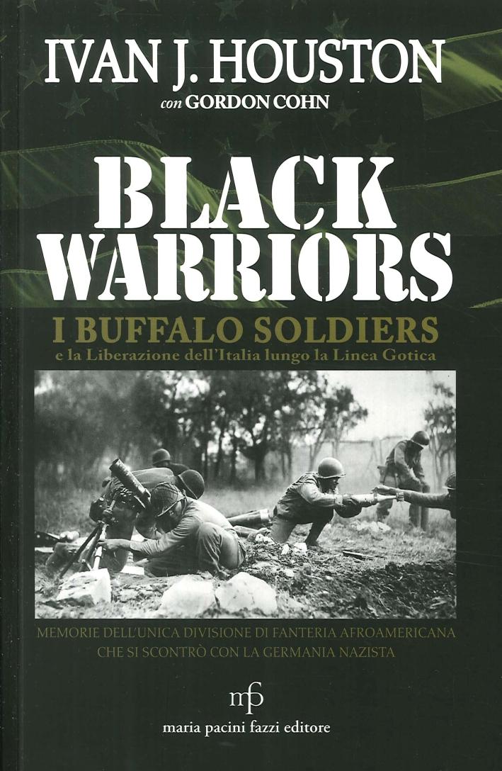 Black Warriors. I Buffalo Soldiers e la Liberazione dell'Italia Lungo la Linea Gotica. Memorie dell'Unica Divisione di Fanteria Afroamericana che Si Scontrò con la Germania Nazista