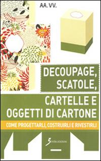 Decoupage, Scatole, Cartelle e Oggetti di Cartone. Come Progettarli, Costruirli e Rivestirli