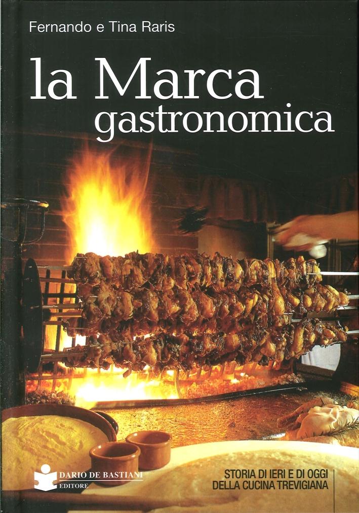 La Marca Gastronomica. Storia di Ieri e di Oggi delle Cucina Trevigiana