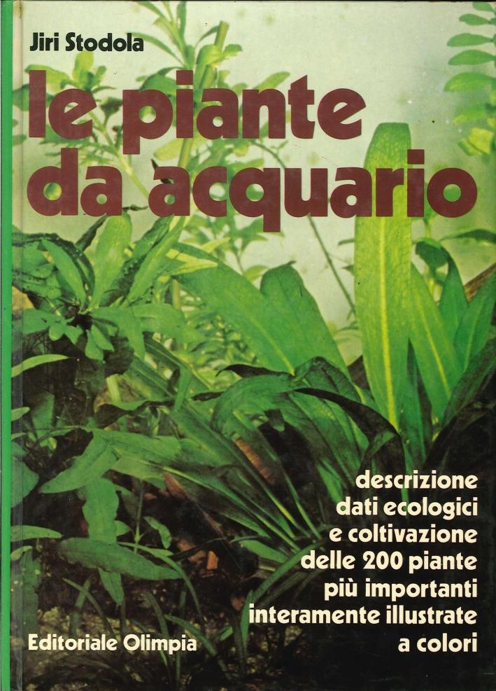 Le Piante Da Acquario. Descrizione Dati Ecologici e Coltivazione delle 200 Piante più Importanti.