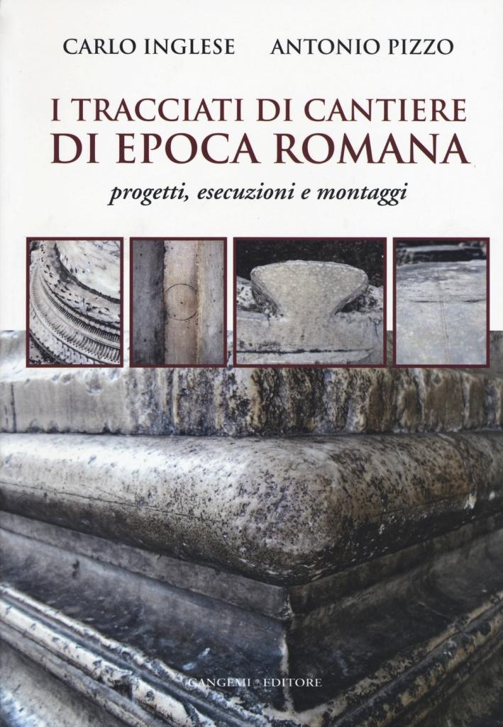 I Tracciati di Cantiere di Epoca Romana. Progetti, Esecuzioni e Montaggi