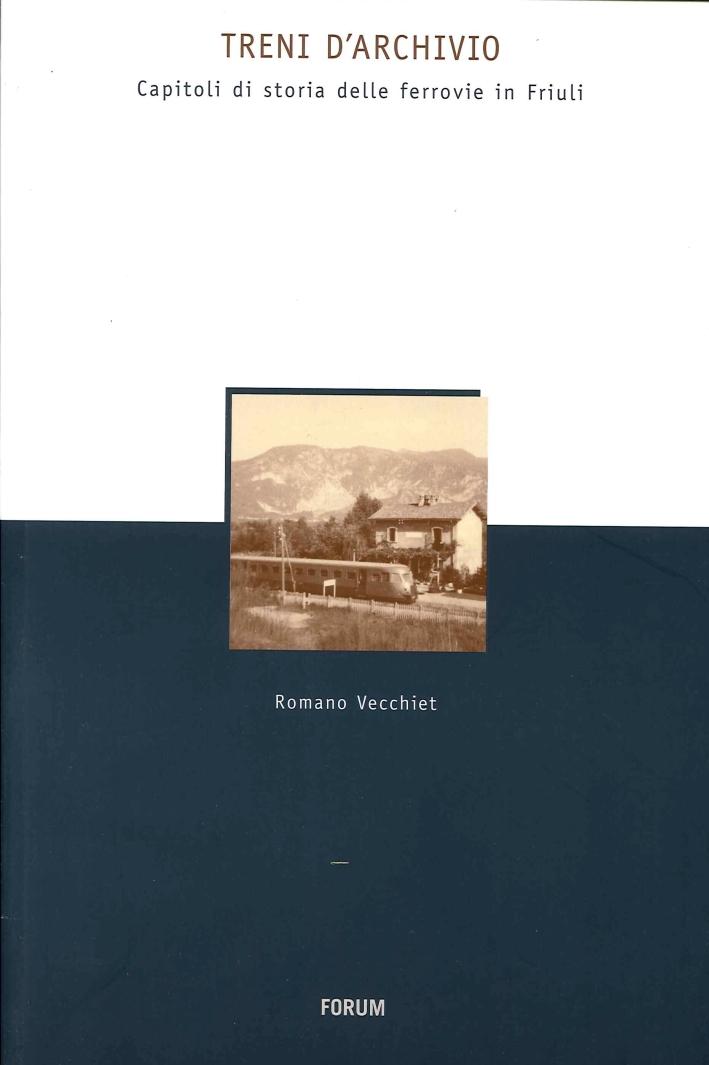 Treni d'archivio. Capitoli di storia delle ferrovie in Friuli.