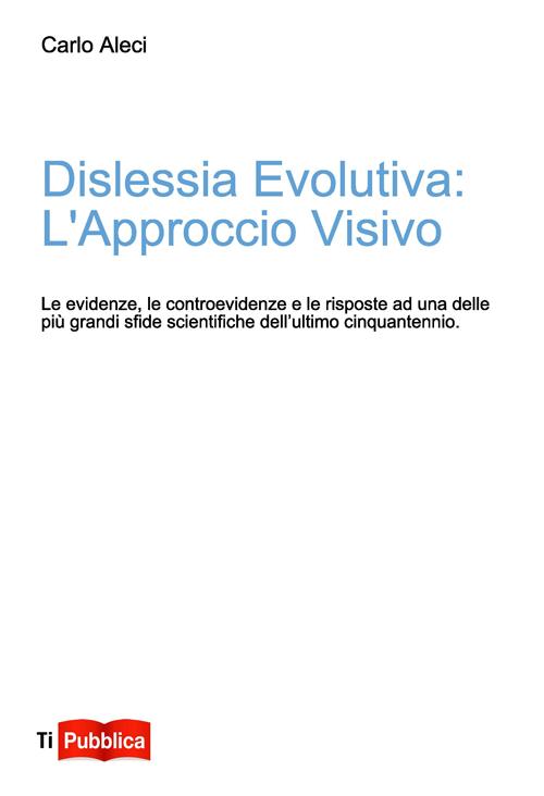 Dislessia Evolutiva: l'Approccio Visivo. Le Evidenze, le Controevidenze e le Risposte ad uno delle più Grandi Sfide Scientifiche dell'Ultimo Cinquantennio