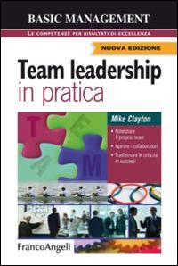 Team leadership in pratica. Potenziare il proprio team. Ispirare i collaboratori. Trasformare le criticità in successi