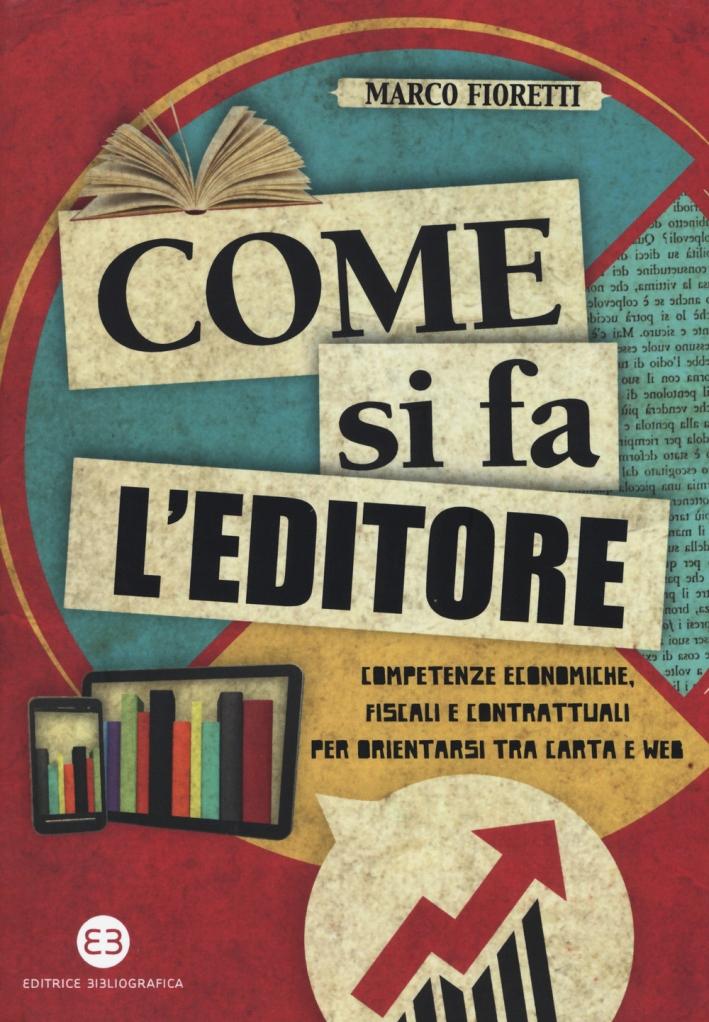 Come si fa l'editore. Competenze economiche, fiscali e contrattuali per orientarsi tra carta e web