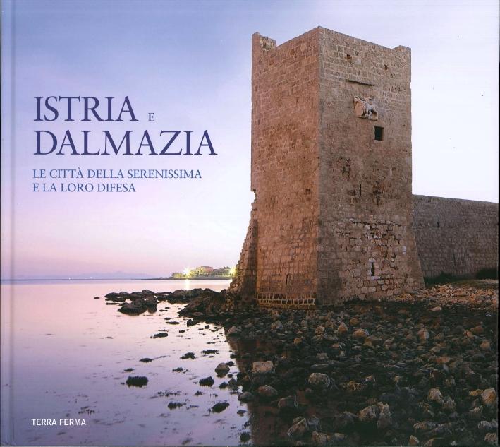 Istria e Dalmazia. Le città della Serenissima e la loro difesa