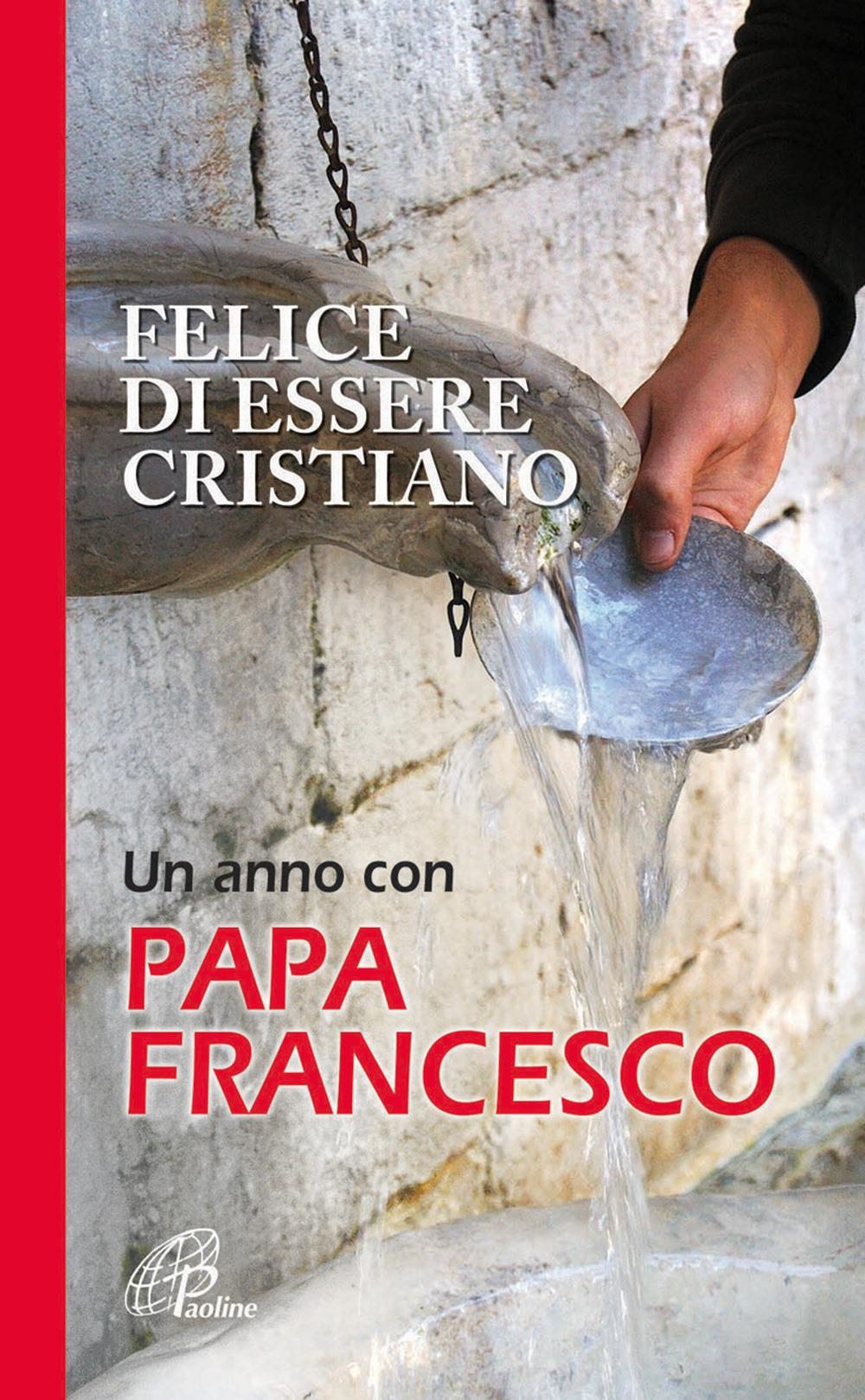 Felice di essere cristiano. Un anno con Papa Francesco