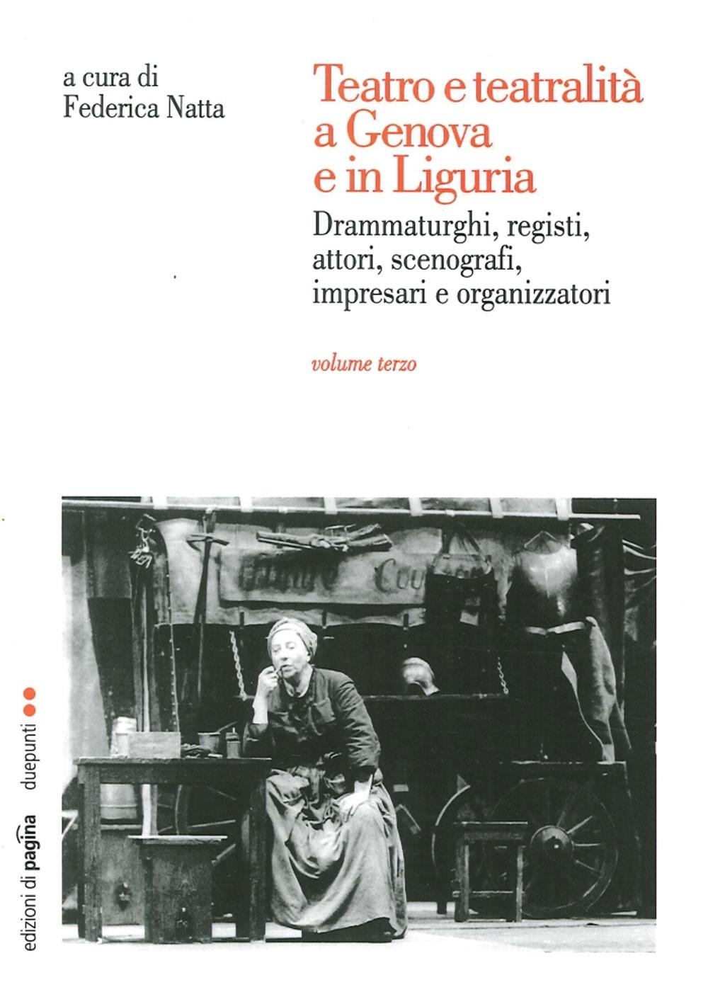 Teatro e Teatralità a Genova e in Liguria. Drammaturghi, Registi, Attori, Scenografi, Impresari e Organizzatori. Vol. 3.