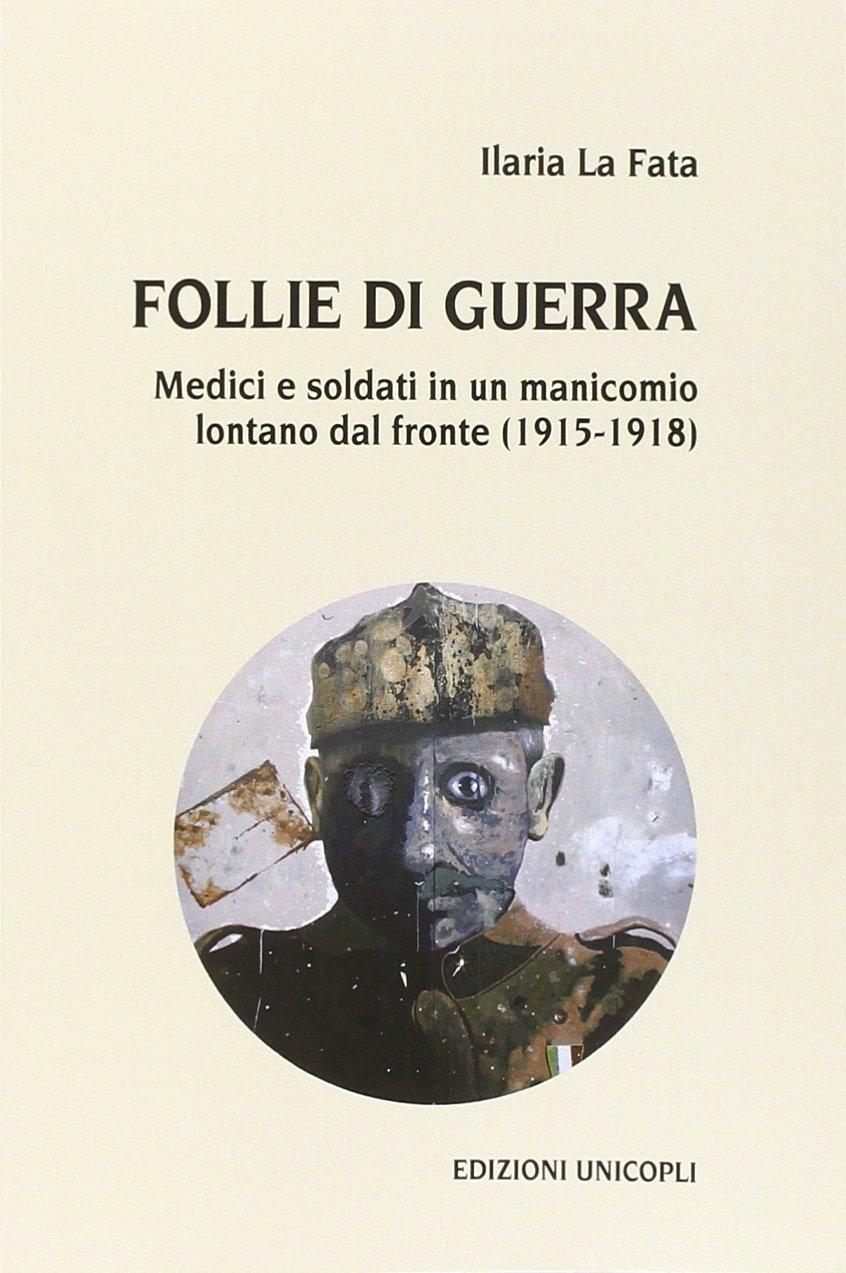 Follie di guerra. Medici e soldati in un manicomio lontano dal fronte (1915-1918).