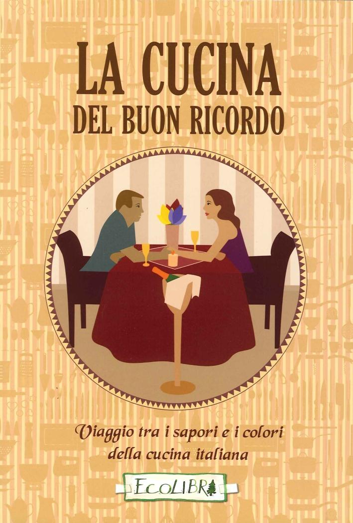 La cucina del buon ricordo. Viaggio tra i sapori e i colori della cucina italiana