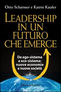 Leadership in un futuro che emerge. Da ego-sistema a eco-sistema: nuove economie e nuove società.