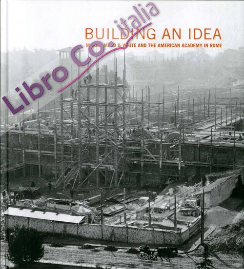 Building an Idea. Mckim, Mead, & White and the American Academy in Rome (1914-2014)