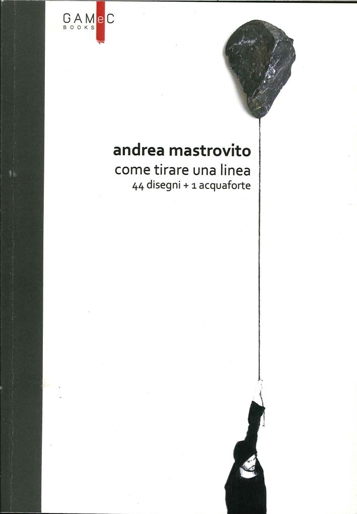 Andrea Mastrovito. Come tirare una linea. Con 44 disegni + 1 acquaforte