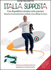 Italia supposta. Una Repubblica fondata sulla prostata. Manuale di automedicazione cerebrale senza obbligo di ricetta