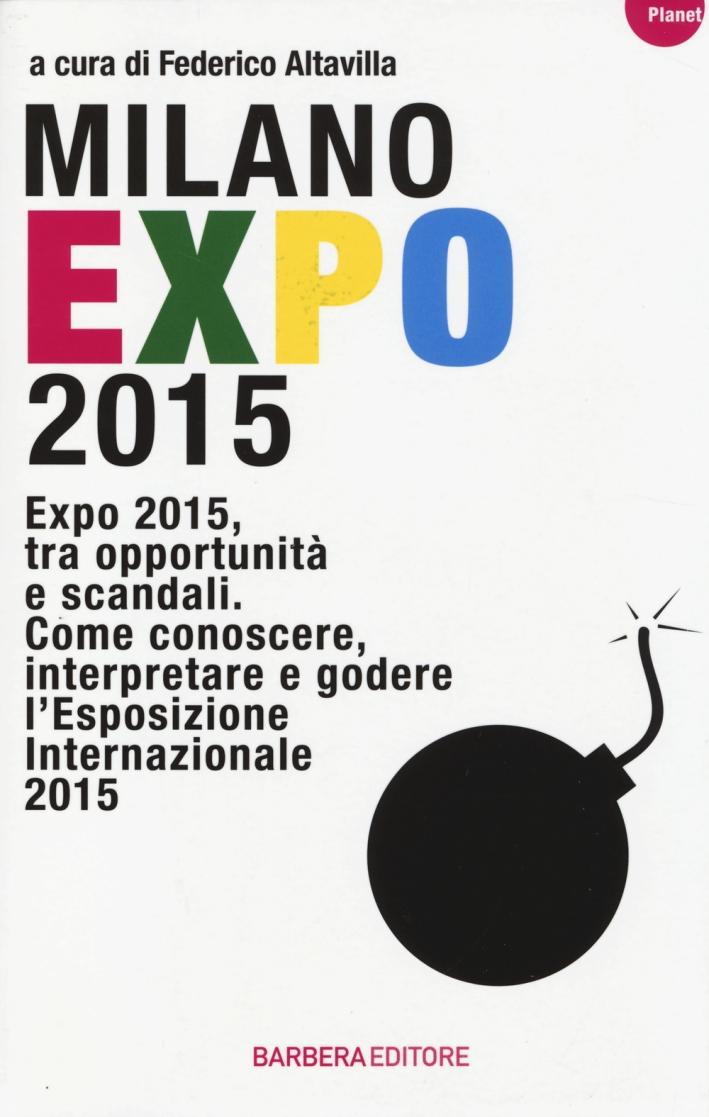 Milano Expo 2015. Expo 2015, tra opportunità e scandali. Come conoscere, interpreatre e godere l'esposizione internazionale 2015.
