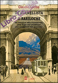 Il caramellista di Bariloche. Da Genova alla Patagonia, una fuga dal presente per viaggiare nel passato
