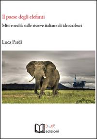 Il paese degli elefanti. Miti e realtà sulle riserve italiane di idrocarburi