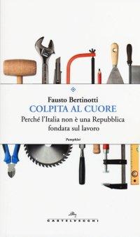 Colpita al cuore. Perché l'Italia non è una repubblica fondata sul lavoro.