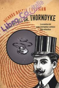I misteri del Dr. Thorndyke. Le avventure del primo investigatore scientifico della letteratura.