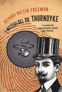 I misteri del Dr. Thorndyke. Le avventure del primo investigatore scientifico della letteratura.
