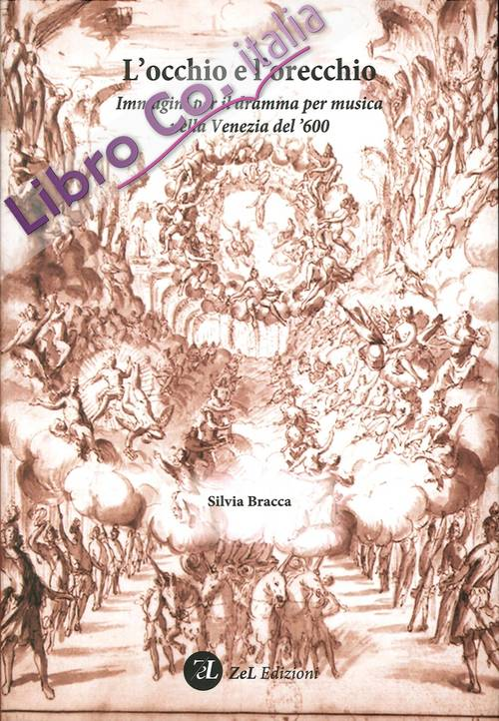 L'Occhio e l'Orecchio. Immagini per il Dramma per Musica nella Venezia del '600. Incisori, Pittori e Scenografi all'Opera con un Repertorio dei Libretti Illustrati Stampati in Laguna tra il 1637 e il 1719