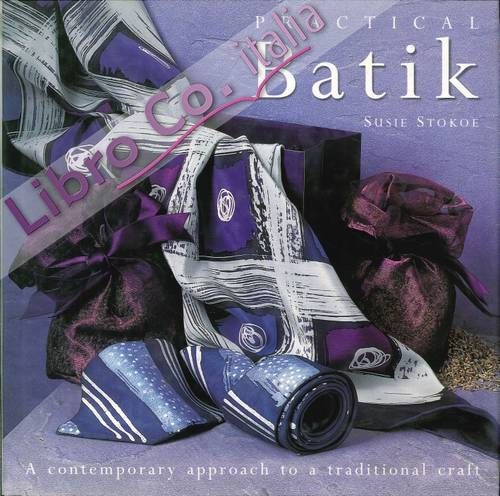 Practical Batik. A Contemporary Approach To a Traditional Craft.
