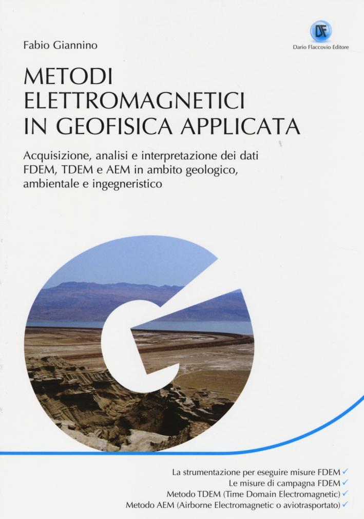 Metodi elettromagnetici in geofisica applicata. Acquisizione, analisi e interpretazione dei dati FDEM, TDEM e AEM in ambito geologico ambientale e ingegneristico.