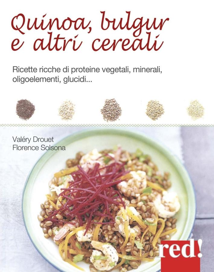 Quinoa, bulgur e altri cereali. Ricette ricche di proteine vegetali, minerali, oligoelementi, glucidi...