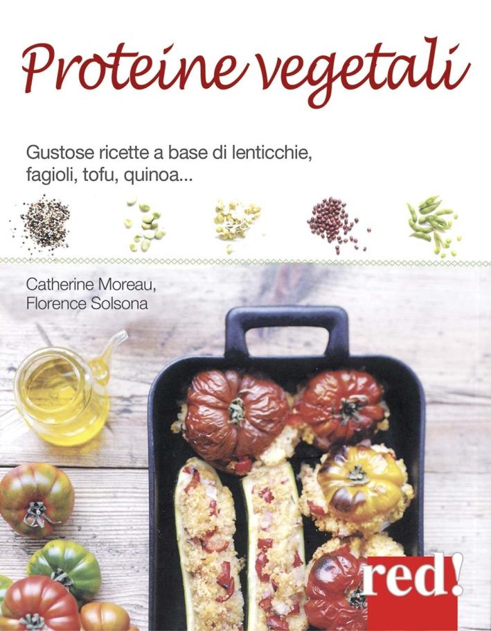 Proteine vegetali. Gustose ricette a base di lenticchie, piselli, fagioli, tofu, quinoa...