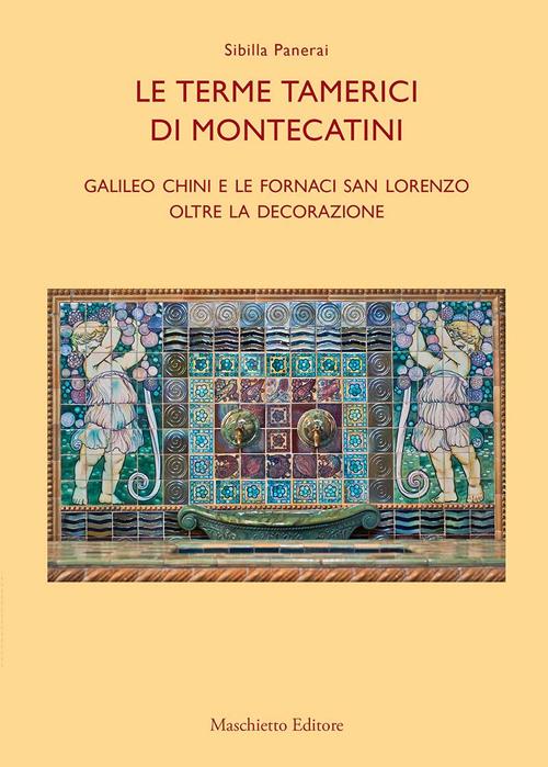 Le terme tamerici di Montecatini. Galileo Chini e le fornaci San Lorenzo oltre la decorazione. Ediz. illustrata