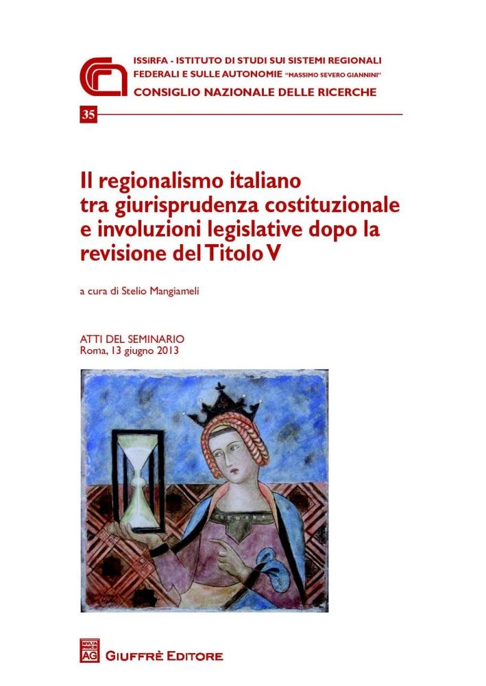 Il regionalismo italiano tra giurisprudenza costituzionale e involuzioni legislative dopo la revisione del titolo V. Atti del Seminario (Roma, 13 giugno 2013)