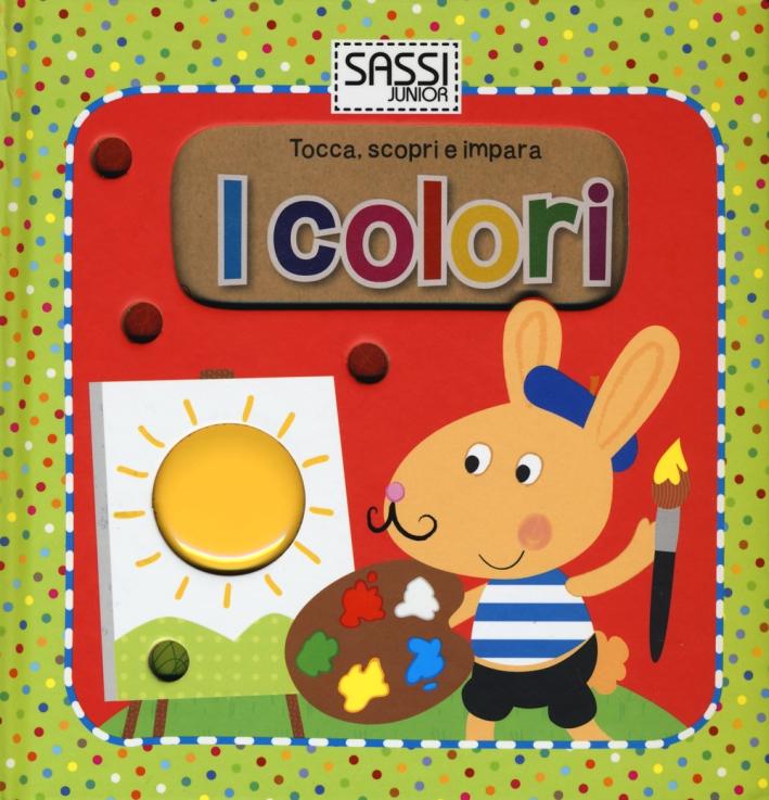 I colori. Tocca, scopri e impara. Ediz. illustrata