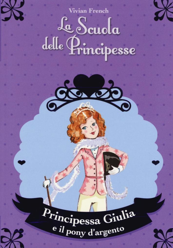 Principessa Giulia e il pony d'argento. La scuola delle principesse.