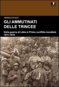 Gli ammutinati delle trincee. Dalla guerra di Libia al primo conflitto mondiale. 1911-1918.