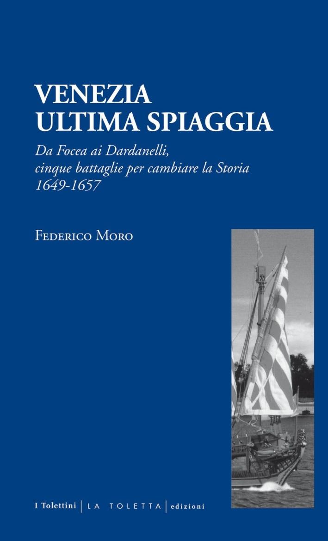 Venezia. Ultima Spiaggia. Da Focea dei Dardanelli, Cinque Battaglie per Cambiare la Storia 1649-1657