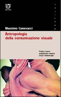 Antropologia della comunicazione visuale. Feticci, merci, pubblicità, cinema, corpi, videoscape