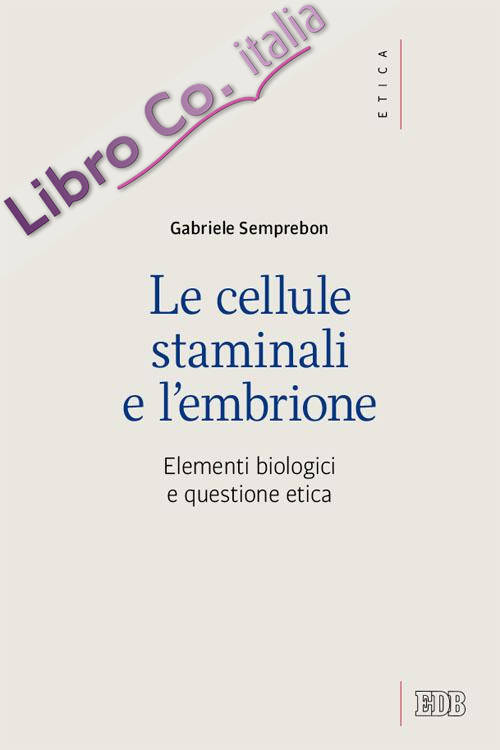 Le cellule staminali e l'embrione. Elementi biologici e questione etica