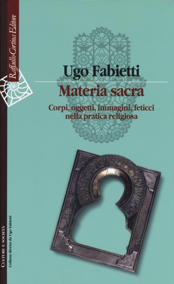 Materia sacra. Corpi, oggetti, immagini, feticci nella pratica religiosa