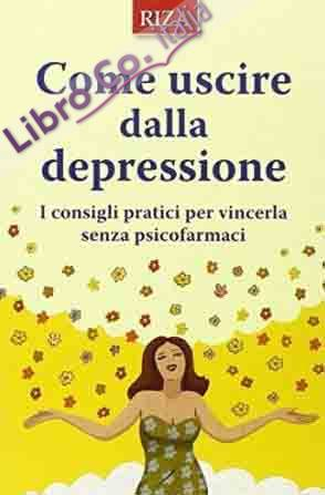 Come uscire dalla depressione. I consigli pratici per vincerla senza psicofarmaci.