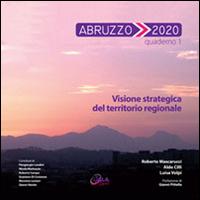 Abruzzo 2020. Quaderno 1. Visione Strategica del Territorio Regionale.