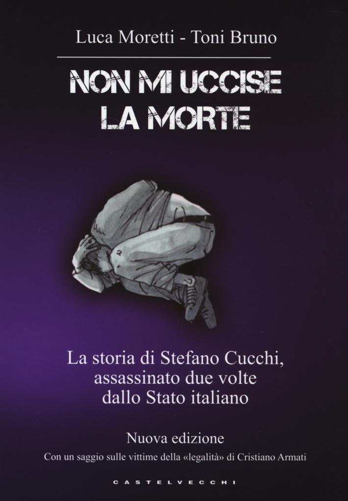 Non mi uccise la morte. La storia di Stefano Cucchi, assassinato due volte dallo Stato italiano.