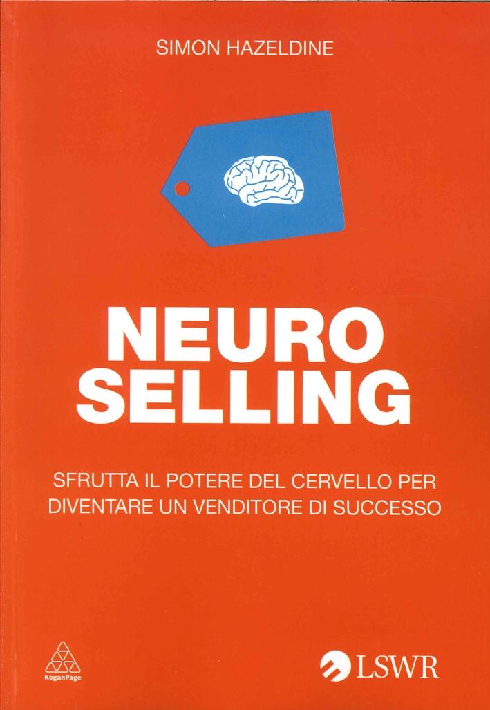 Neuro-Selling. Sfrutta il Potere del Cervello per Diventare un Venditore di Successo
