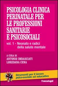Psicologia clinica perinatale per le professioni sanitarie e psicosociali. Vol. 1: Neonato e radici della salute mentale.