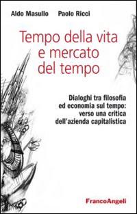 Tempo della vita e mercato del tempo. Dialoghi tra filosofia ed economia sul tempo: verso una critica dell'azienda capitalistica.
