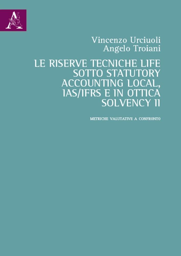 La Riserve Tecniche Life Sotto Statutory Accounting Local, Ias/Ifrs e in Ottica Solvency II. Metriche Valutative a Confronto. Vol. 2: Metriche Valutative a Confronto
