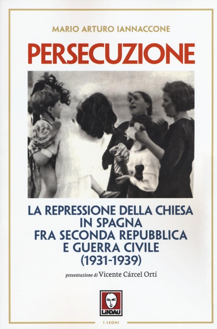 Persecuzione. La Repressione delle Chiesa in Spagna fra Seconda Repubblica e Guerra Civile (1931-1939)