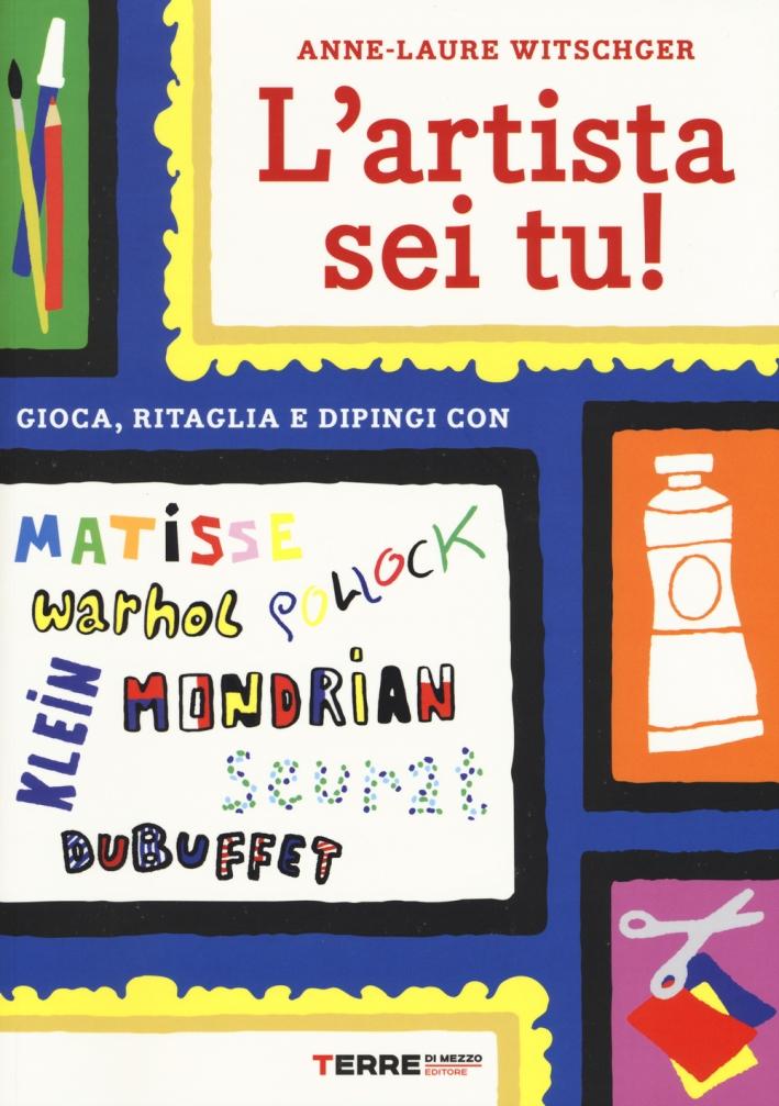 L'artista sei tu! Gioca, ritaglia e dipingi con Seurat, Matisse, Mondrian, Klein, Warhol, Pollock, Dubuffet